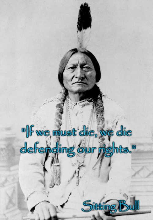 "Sitting Bull Speaks | ""If we must die, we die Sitting Bull defending our rights."" 