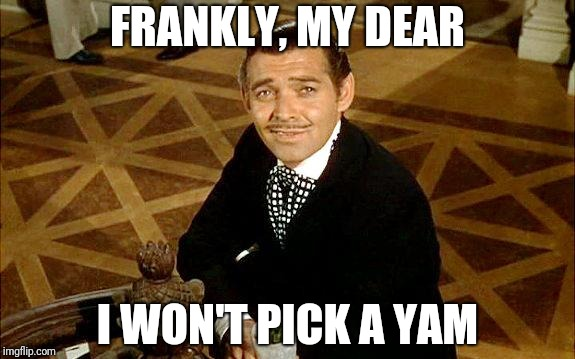 clark gable | FRANKLY, MY DEAR I WON'T PICK A YAM | image tagged in clark gable | made w/ Imgflip meme maker
