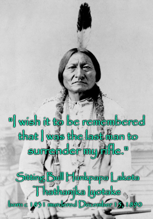 "Sitting Bull Speaks | ""I wish it to be remembered born c 1831 murdered December 15, 1890 that I was the last man to surrender my rifle."" Sitting Bull Hunkpapa Lak 