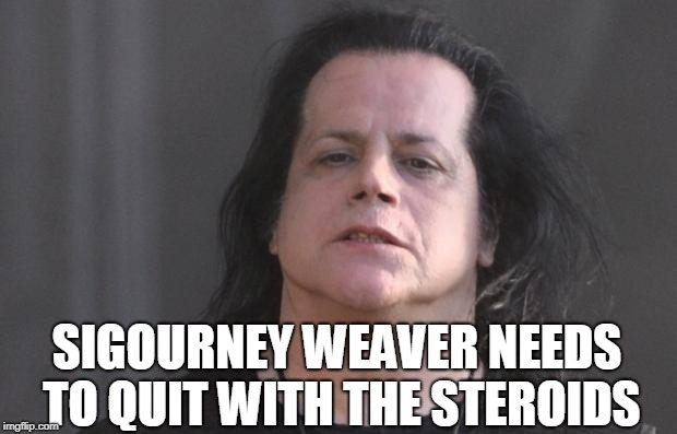 quit with the steroids |  SIGOURNEY WEAVER NEEDS TO QUIT WITH THE STEROIDS | image tagged in danzig | made w/ Imgflip meme maker