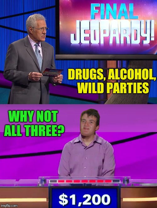DRUGS, ALCOHOL, WILD PARTIES WHY NOT ALL THREE? | made w/ Imgflip meme maker