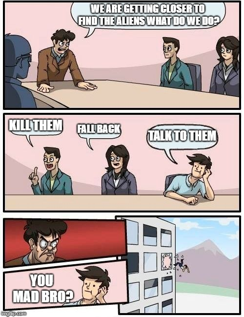Boardroom Meeting Suggestion Meme | WE ARE GETTING CLOSER TO FIND THE ALIENS WHAT DO WE DO? KILL THEM FALL BACK TALK TO THEM YOU MAD BRO? | image tagged in memes,boardroom meeting suggestion | made w/ Imgflip meme maker