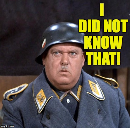 Sgt. Schultz | I DID NOT KNOW THAT! | image tagged in sgt schultz | made w/ Imgflip meme maker