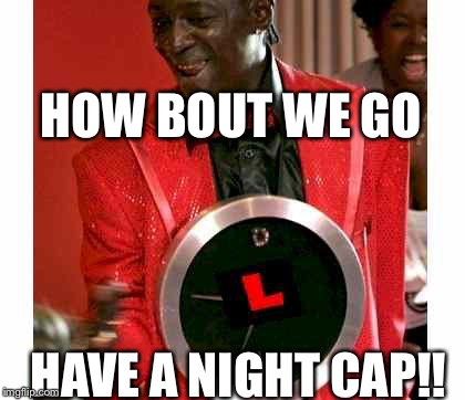Flavor Flav |  HOW BOUT WE GO; HAVE A NIGHT CAP!! | image tagged in memes,flavor flav | made w/ Imgflip meme maker