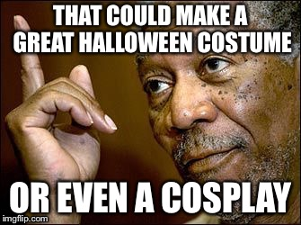 True Dat | THAT COULD MAKE A GREAT HALLOWEEN COSTUME OR EVEN A COSPLAY | image tagged in true dat | made w/ Imgflip meme maker