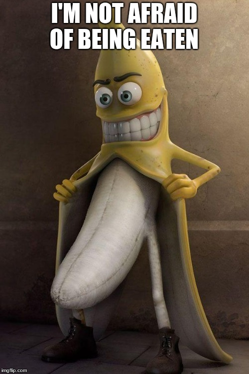 Brave Banana | I'M NOT AFRAID OF BEING EATEN | image tagged in brave,banana | made w/ Imgflip meme maker