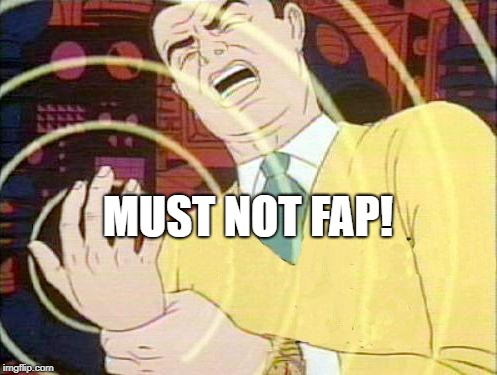 must not fap | MUST NOT FAP! | image tagged in must not fap | made w/ Imgflip meme maker