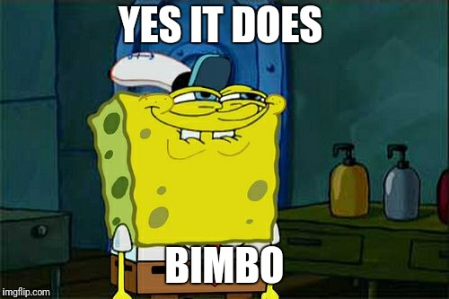 Dont You Squidward Meme | YES IT DOES BIMBO | image tagged in memes,dont you squidward | made w/ Imgflip meme maker