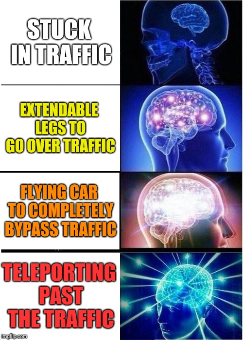 Expanding Brain Meme | STUCK IN TRAFFIC EXTENDABLE LEGS TO GO OVER TRAFFIC FLYING CAR TO COMPLETELY BYPASS TRAFFIC TELEPORTING PAST THE TRAFFIC | image tagged in memes,expanding brain | made w/ Imgflip meme maker