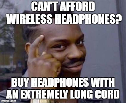 Smart black guy | CAN'T AFFORD WIRELESS HEADPHONES? BUY HEADPHONES WITH AN EXTREMELY LONG CORD | image tagged in smart black guy | made w/ Imgflip meme maker