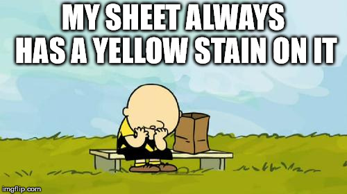 Depressed Charlie Brown | MY SHEET ALWAYS HAS A YELLOW STAIN ON IT | image tagged in depressed charlie brown | made w/ Imgflip meme maker