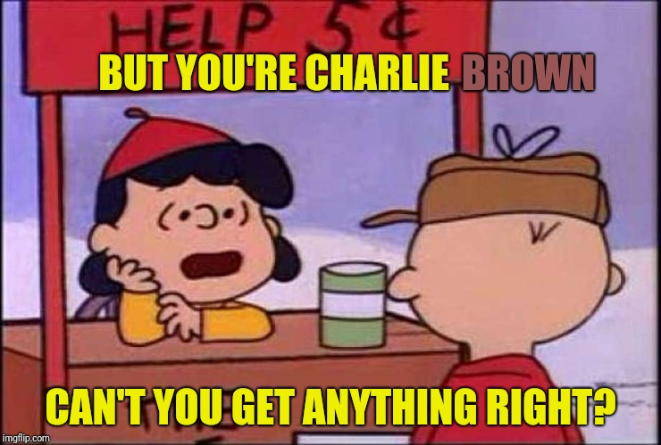 BUT YOU'RE CHARLIE CAN'T YOU GET ANYTHING RIGHT? BROWN | made w/ Imgflip meme maker