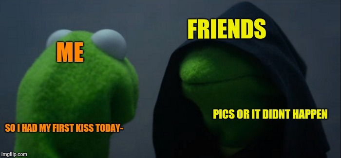 Evil Kermit Meme | FRIENDS ME PICS OR IT DIDNT HAPPEN SO I HAD MY FIRST KISS TODAY- | image tagged in memes,evil kermit | made w/ Imgflip meme maker