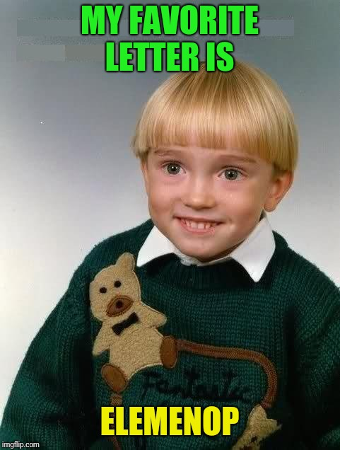 Little Kid | MY FAVORITE LETTER IS ELEMENOP | image tagged in little kid | made w/ Imgflip meme maker