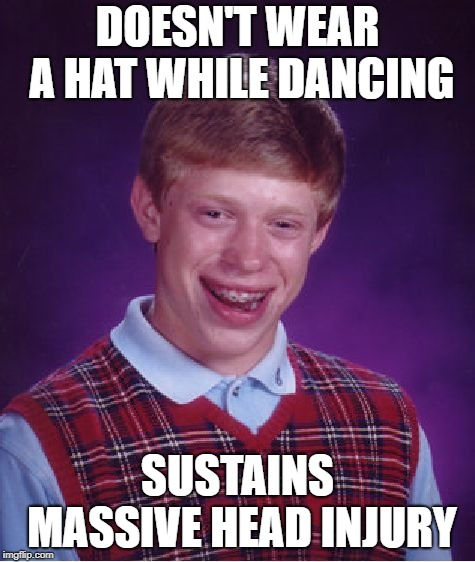 Bad Luck Brian Meme | DOESN'T WEAR A HAT WHILE DANCING SUSTAINS MASSIVE HEAD INJURY | image tagged in memes,bad luck brian | made w/ Imgflip meme maker