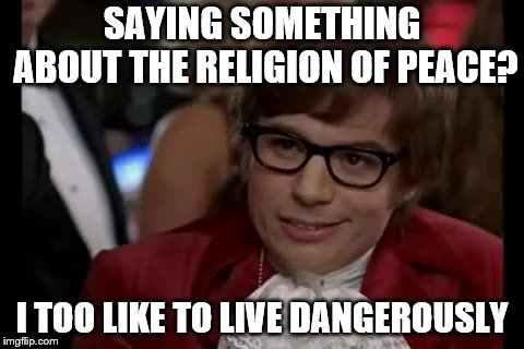 I Too Like To Live Dangerously Meme | SAYING SOMETHING ABOUT THE RELIGION OF PEACE? I TOO LIKE TO LIVE DANGEROUSLY | image tagged in memes,i too like to live dangerously | made w/ Imgflip meme maker