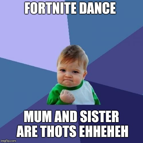 Success Kid Meme | FORTNITE DANCE MUM AND SISTER ARE THOTS EHHEHEH | image tagged in memes,success kid | made w/ Imgflip meme maker