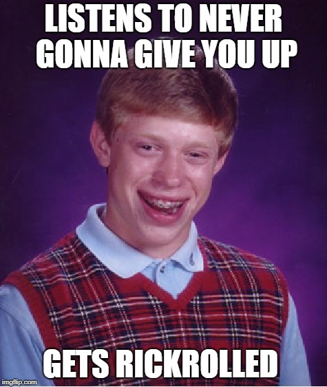 Bad Luck Brian | LISTENS TO NEVER GONNA GIVE YOU UP GETS RICKROLLED | image tagged in memes,bad luck brian,rick roll | made w/ Imgflip meme maker