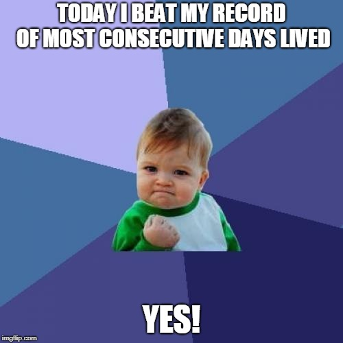 Success Kid Meme | TODAY I BEAT MY RECORD OF MOST CONSECUTIVE DAYS LIVED YES! | image tagged in memes,success kid | made w/ Imgflip meme maker