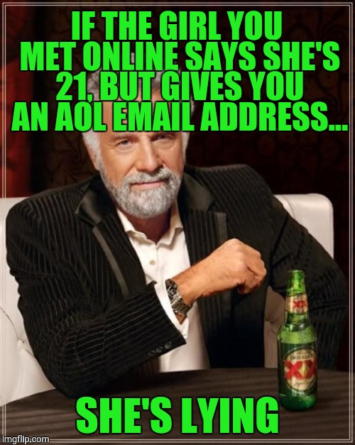 The Most Interesting Man In The World Meme | IF THE GIRL YOU MET ONLINE SAYS SHE'S 21, BUT GIVES YOU AN AOL EMAIL ADDRESS... SHE'S LYING | image tagged in memes,the most interesting man in the world | made w/ Imgflip meme maker