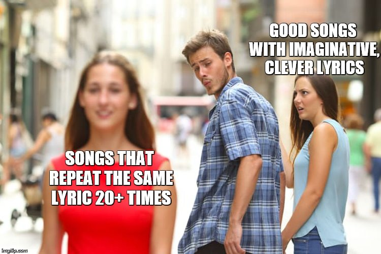 Songs that don't take long to write | GOOD SONGS WITH IMAGINATIVE, CLEVER LYRICS SONGS THAT REPEAT THE SAME LYRIC 20+ TIMES | image tagged in memes,distracted boyfriend,songs,song lyrics,music | made w/ Imgflip meme maker