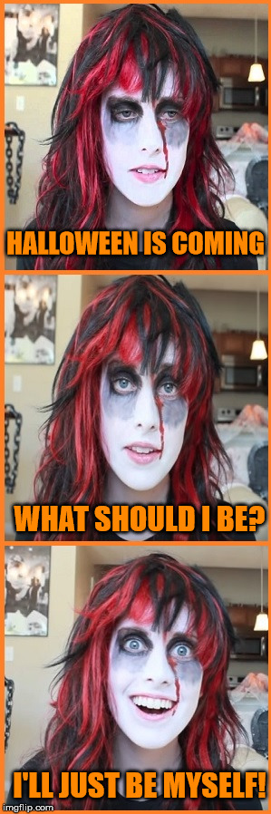 Overly Attached Girlfriend Halloween | HALLOWEEN IS COMING WHAT SHOULD I BE? I'LL JUST BE MYSELF! | image tagged in overly attached girlfriend halloween,memes | made w/ Imgflip meme maker