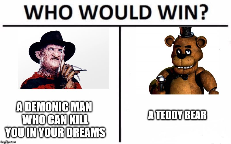Who Would Win? Meme | A TEDDY BEAR A DEMONIC MAN WHO CAN KILL YOU IN YOUR DREAMS | image tagged in memes,who would win | made w/ Imgflip meme maker
