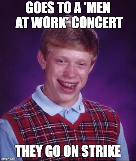 Bad Luck Brian Meme | GOES TO A 'MEN AT WORK' CONCERT THEY GO ON STRIKE | image tagged in memes,bad luck brian | made w/ Imgflip meme maker