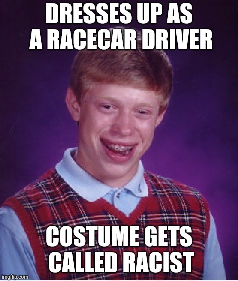 Bad Luck Brian Meme | DRESSES UP AS A RACECAR DRIVER COSTUME GETS CALLED RACIST | image tagged in memes,bad luck brian | made w/ Imgflip meme maker