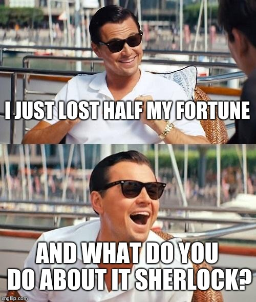 Leonardo Dicaprio Wolf Of Wall Street Meme |  I JUST LOST HALF MY FORTUNE; AND WHAT DO YOU DO ABOUT IT SHERLOCK? | image tagged in memes,leonardo dicaprio wolf of wall street | made w/ Imgflip meme maker