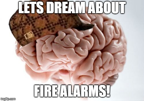 Scumbag Brain | LETS DREAM ABOUT FIRE ALARMS! | image tagged in memes,scumbag brain,AdviceAnimals | made w/ Imgflip meme maker