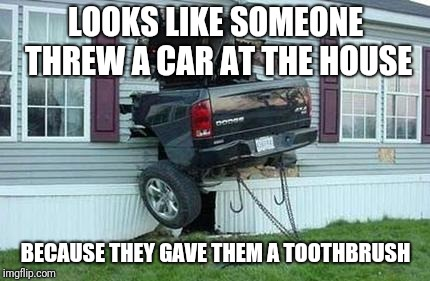 funny car crash | LOOKS LIKE SOMEONE THREW A CAR AT THE HOUSE BECAUSE THEY GAVE THEM A TOOTHBRUSH | image tagged in funny car crash | made w/ Imgflip meme maker