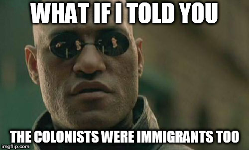 Matrix Morpheus | WHAT IF I TOLD YOU THE COLONISTS WERE IMMIGRANTS TOO | image tagged in memes,matrix morpheus,immigrant,immigrants,colonist,colonists | made w/ Imgflip meme maker