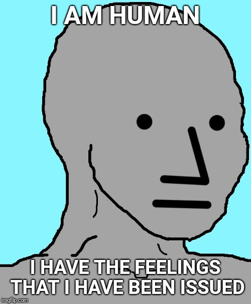 NPC | I AM HUMAN I HAVE THE FEELINGS THAT I HAVE BEEN ISSUED | image tagged in npc,feelings | made w/ Imgflip meme maker