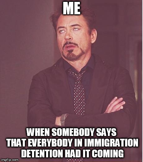Face You Make Robert Downey Jr | ME WHEN SOMEBODY SAYS THAT EVERYBODY IN IMMIGRATION DETENTION HAD IT COMING | image tagged in memes,face you make robert downey jr,immigration,immigrant,immigrants,immigration detention | made w/ Imgflip meme maker