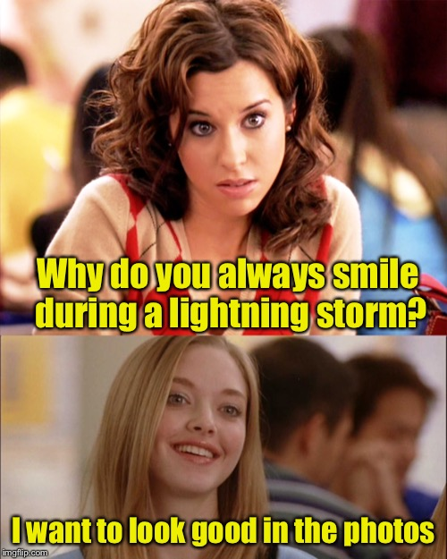 Lightning flash photography? | Why do you always smile during a lightning storm? I want to look good in the photos | image tagged in memes,mean girls,dumb blonde,flash,lightning | made w/ Imgflip meme maker