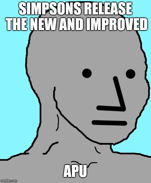 NPC | SIMPSONS RELEASE THE NEW AND IMPROVED APU | image tagged in npc | made w/ Imgflip meme maker