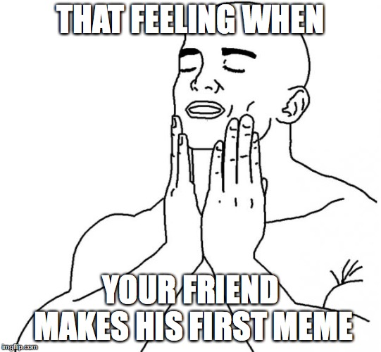 THAT FEELING WHEN YOUR FRIEND MAKES HIS FIRST MEME | image tagged in that feeling when | made w/ Imgflip meme maker
