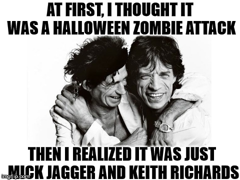 AT FIRST, I THOUGHT IT WAS A HALLOWEEN ZOMBIE ATTACK THEN I REALIZED IT WAS JUST MICK JAGGER AND KEITH RICHARDS | image tagged in richards and jagger | made w/ Imgflip meme maker