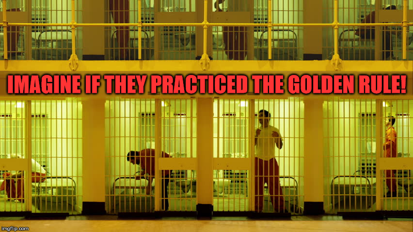 Reality to mankind.... | IMAGINE IF THEY PRACTICED THE GOLDEN RULE! | image tagged in prison,convict,criminals,the golden rule,ethics,morality | made w/ Imgflip meme maker