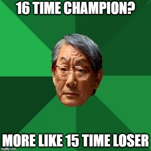 Heavyweight Champion | 16 TIME CHAMPION? MORE LIKE 15 TIME LOSER | image tagged in memes,high expectations asian father,championship,wwe,pro wrestling | made w/ Imgflip meme maker