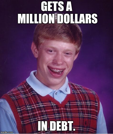Bad Luck Brian Meme | GETS A MILLION DOLLARS IN DEBT. | image tagged in memes,bad luck brian | made w/ Imgflip meme maker