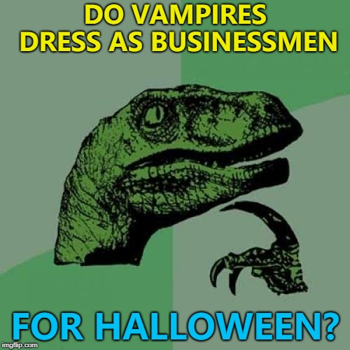 If you see a businessman on Halloween - be careful... :) | DO VAMPIRES DRESS AS BUSINESSMEN FOR HALLOWEEN? | image tagged in memes,philosoraptor,halloween,vampires | made w/ Imgflip meme maker