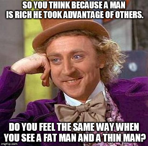 Creepy Condescending Wonka Meme | SO YOU THINK BECAUSE A MAN IS RICH HE TOOK ADVANTAGE OF OTHERS. DO YOU FEEL THE SAME WAY WHEN YOU SEE A FAT MAN AND A THIN MAN? | image tagged in memes,creepy condescending wonka | made w/ Imgflip meme maker