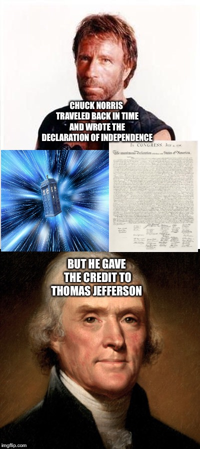 Chuck Norris, Time Travel, The Declaration of Independence, and Thomas Jefferson  | CHUCK NORRIS TRAVELED BACK IN TIME AND WROTE THE DECLARATION OF INDEPENDENCE BUT HE GAVE THE CREDIT TO THOMAS JEFFERSON | image tagged in chuck norris,time travel,declaration of independence,thomas jefferson | made w/ Imgflip meme maker