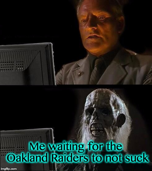 Ill Just Wait Here Meme | Me waiting for the Oakland Raiders to not suck | image tagged in memes,ill just wait here | made w/ Imgflip meme maker