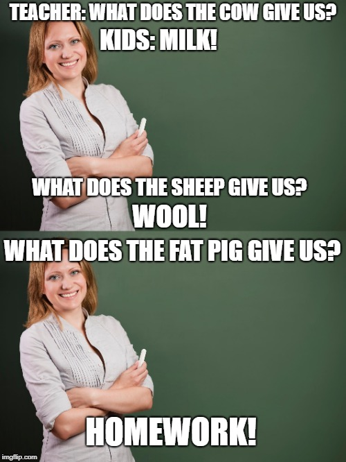 Those kids know what's up. | TEACHER: WHAT DOES THE COW GIVE US? KIDS: MILK! WHAT DOES THE SHEEP GIVE US? WOOL! WHAT DOES THE FAT PIG GIVE US? HOMEWORK! | image tagged in teacher,homework,school,memes,funny,relatable | made w/ Imgflip meme maker