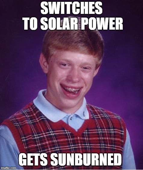 Bad Luck Brian Meme | SWITCHES TO SOLAR POWER GETS SUNBURNED | image tagged in memes,bad luck brian | made w/ Imgflip meme maker