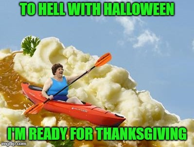I'm diabetic so I can do without all the candy!!! | TO HELL WITH HALLOWEEN I'M READY FOR THANKSGIVING | image tagged in halloween,memes,thanksgiving,funny,holidays,feed me | made w/ Imgflip meme maker