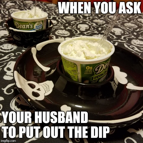 WHEN YOU ASK YOUR HUSBAND TO PUT OUT THE DIP | image tagged in when you ask your husband | made w/ Imgflip meme maker